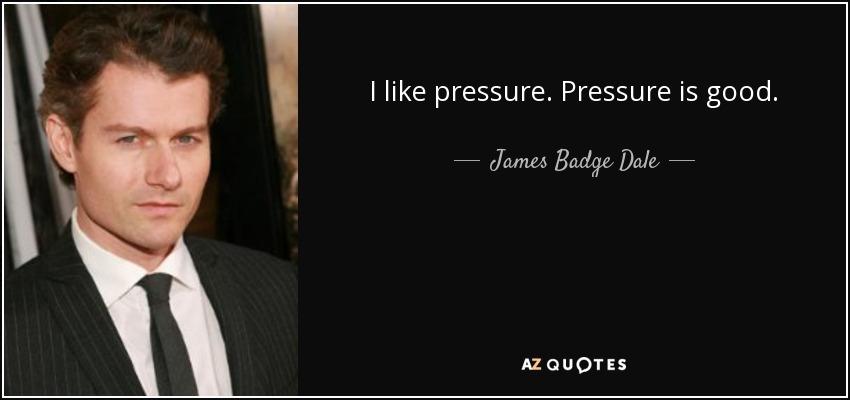 I like pressure. Pressure is good. - James Badge Dale