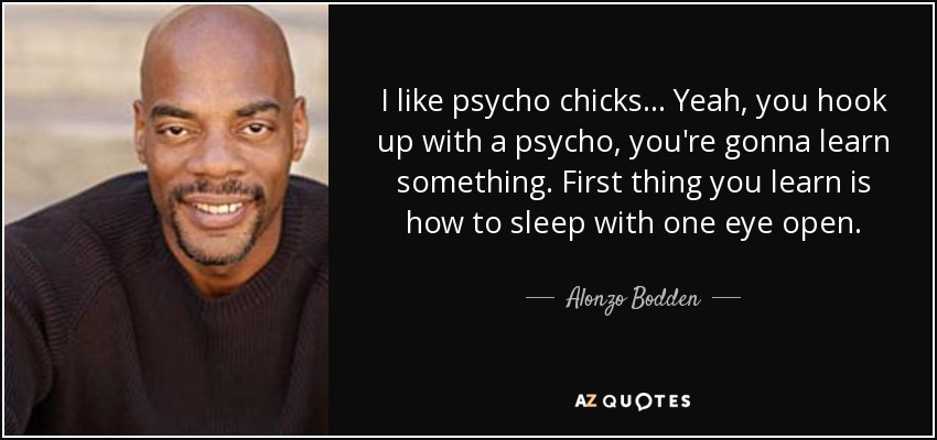 I like psycho chicks... Yeah, you hook up with a psycho, you're gonna learn something. First thing you learn is how to sleep with one eye open. - Alonzo Bodden