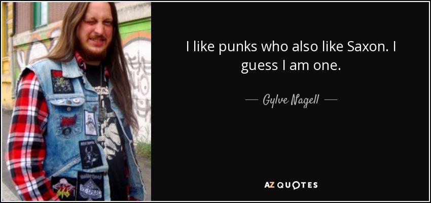 I like punks who also like Saxon. I guess I am one. - Gylve Nagell