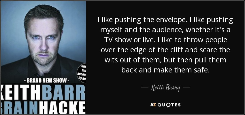 I like pushing the envelope. I like pushing myself and the audience, whether it's a TV show or live. I like to throw people over the edge of the cliff and scare the wits out of them, but then pull them back and make them safe. - Keith Barry
