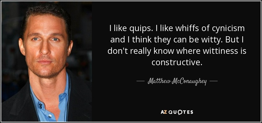 I like quips. I like whiffs of cynicism and I think they can be witty. But I don't really know where wittiness is constructive. - Matthew McConaughey