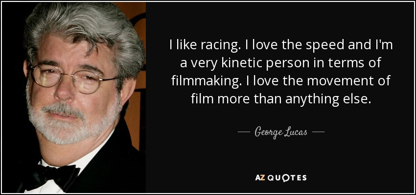 I like racing. I love the speed and I'm a very kinetic person in terms of filmmaking. I love the movement of film more than anything else. - George Lucas