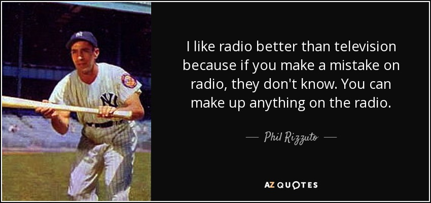 I like radio better than television because if you make a mistake on radio, they don't know. You can make up anything on the radio. - Phil Rizzuto
