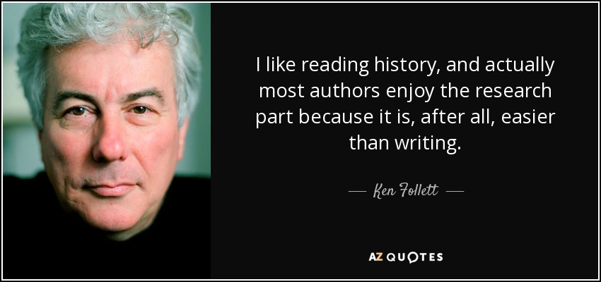 I like reading history, and actually most authors enjoy the research part because it is, after all, easier than writing. - Ken Follett
