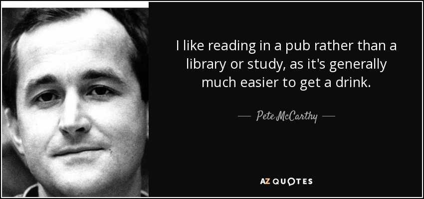 I like reading in a pub rather than a library or study, as it's generally much easier to get a drink. - Pete McCarthy