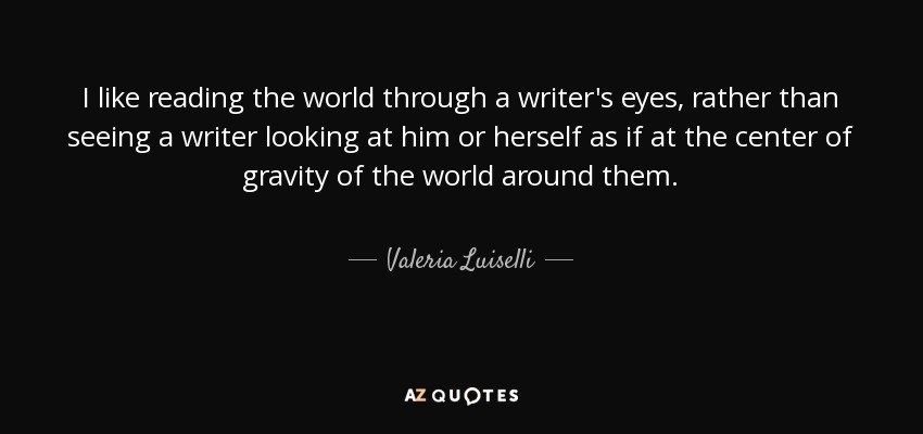 I like reading the world through a writer's eyes, rather than seeing a writer looking at him or herself as if at the center of gravity of the world around them. - Valeria Luiselli