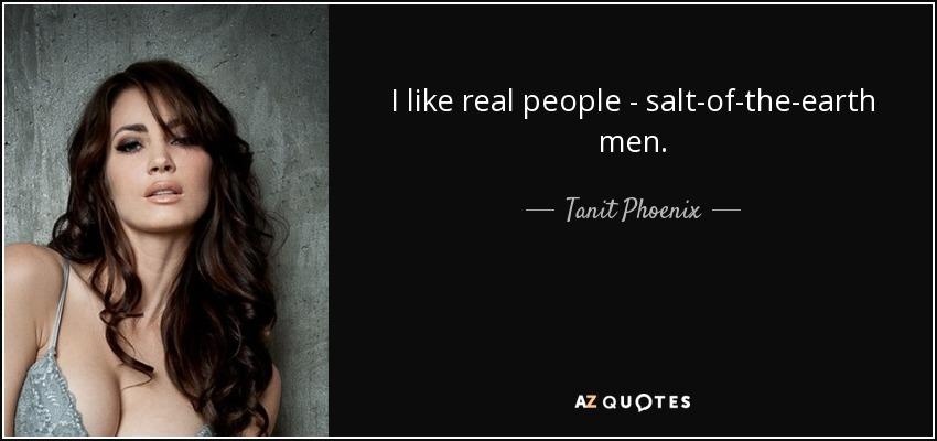 I like real people - salt-of-the-earth men. - Tanit Phoenix