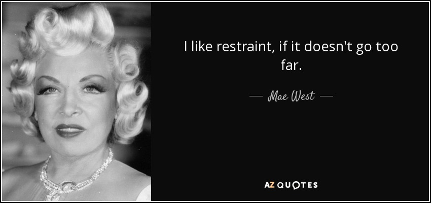 I like restraint, if it doesn't go too far. - Mae West