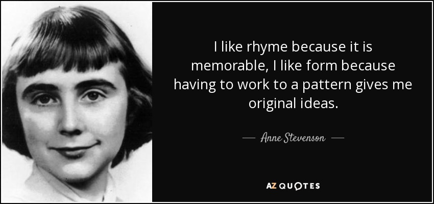 I like rhyme because it is memorable, I like form because having to work to a pattern gives me original ideas. - Anne Stevenson