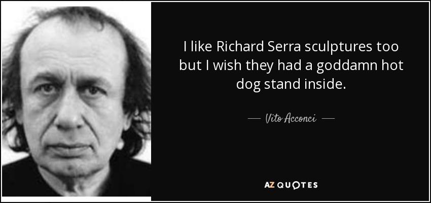 I like Richard Serra sculptures too but I wish they had a goddamn hot dog stand inside. - Vito Acconci