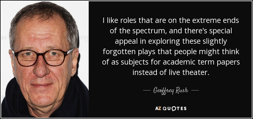 I like roles that are on the extreme ends of the spectrum, and there's special appeal in exploring these slightly forgotten plays that people might think of as subjects for academic term papers instead of live theater. - Geoffrey Rush