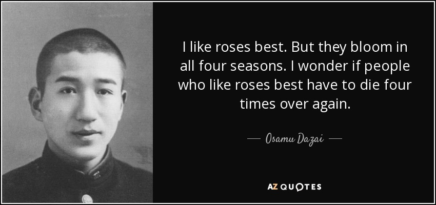 I like roses best. But they bloom in all four seasons. I wonder if people who like roses best have to die four times over again. - Osamu Dazai