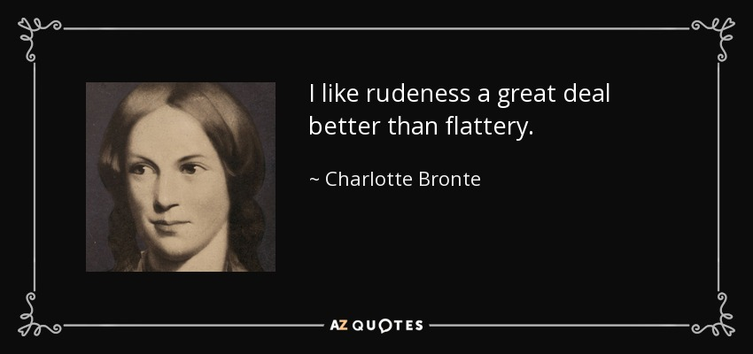 I like rudeness a great deal better than flattery. - Charlotte Bronte