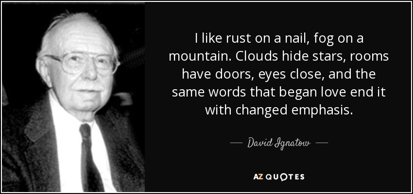 I like rust on a nail, fog on a mountain. Clouds hide stars, rooms have doors, eyes close, and the same words that began love end it with changed emphasis. - David Ignatow