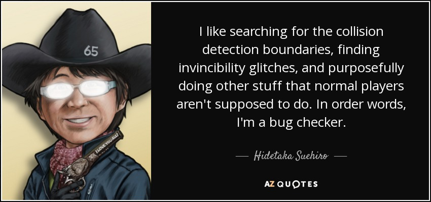 I like searching for the collision detection boundaries, finding invincibility glitches, and purposefully doing other stuff that normal players aren't supposed to do. In order words, I'm a bug checker. - Hidetaka Suehiro