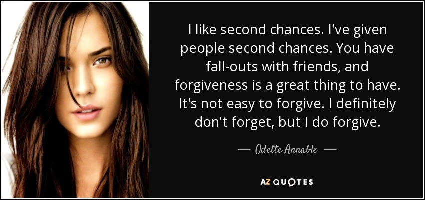 I like second chances. I've given people second chances. You have fall-outs with friends, and forgiveness is a great thing to have. It's not easy to forgive. I definitely don't forget, but I do forgive. - Odette Annable