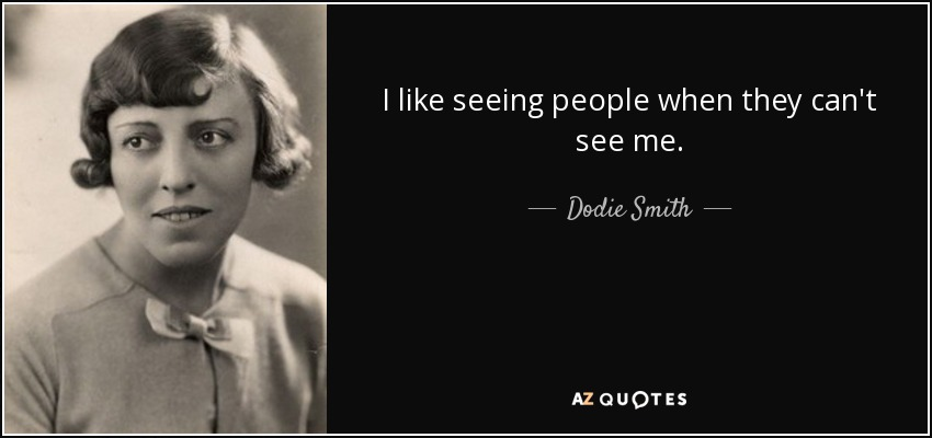 I like seeing people when they can't see me. - Dodie Smith