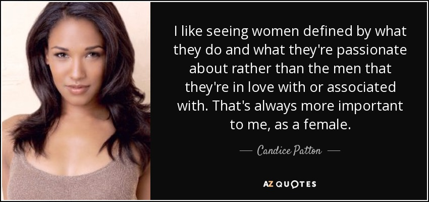 I like seeing women defined by what they do and what they're passionate about rather than the men that they're in love with or associated with. That's always more important to me, as a female. - Candice Patton
