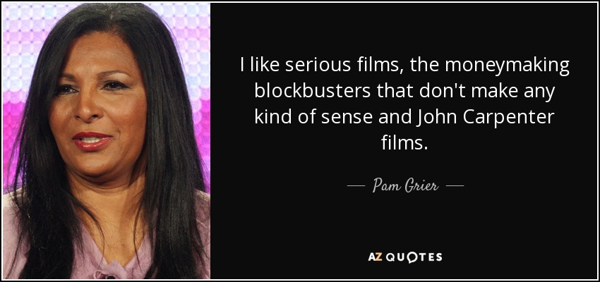 I like serious films, the moneymaking blockbusters that don't make any kind of sense and John Carpenter films. - Pam Grier