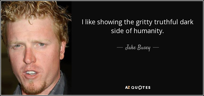I like showing the gritty truthful dark side of humanity. - Jake Busey