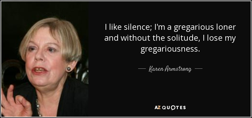 I like silence; I'm a gregarious loner and without the solitude, I lose my gregariousness. - Karen Armstrong