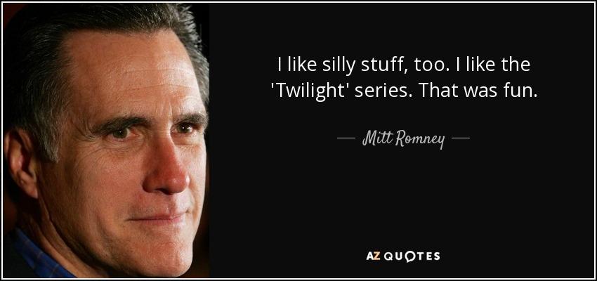 I like silly stuff, too. I like the 'Twilight' series. That was fun. - Mitt Romney