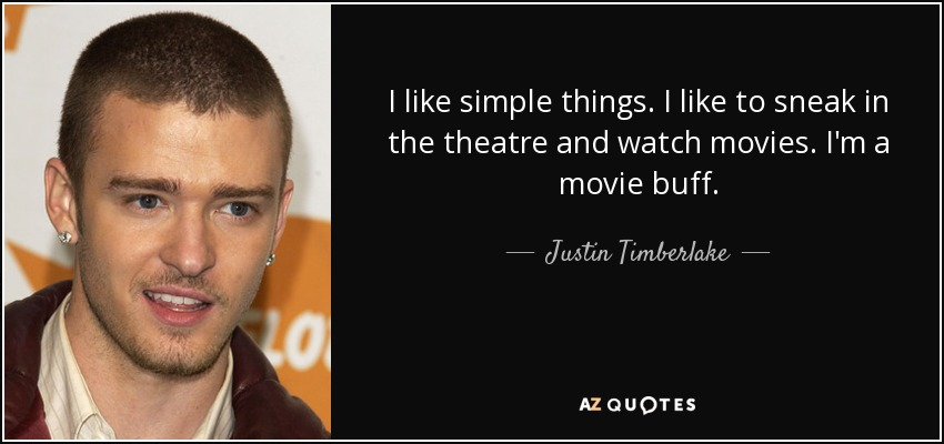 I like simple things. I like to sneak in the theatre and watch movies. I'm a movie buff. - Justin Timberlake