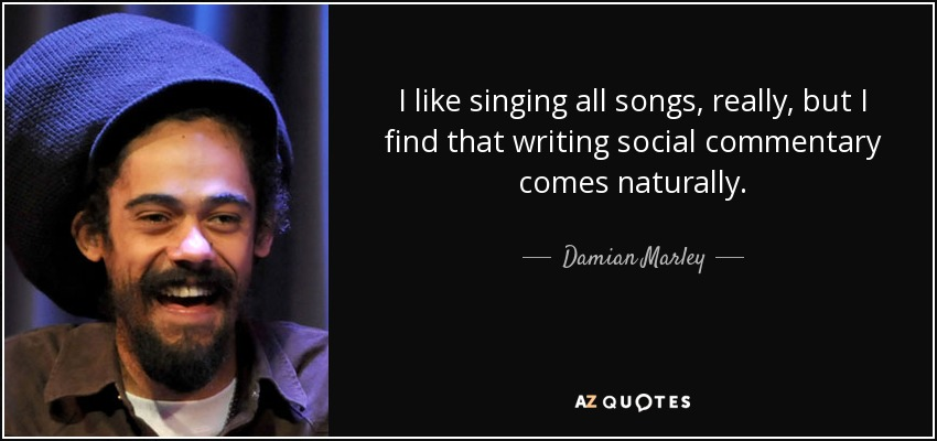 I like singing all songs, really, but I find that writing social commentary comes naturally. - Damian Marley