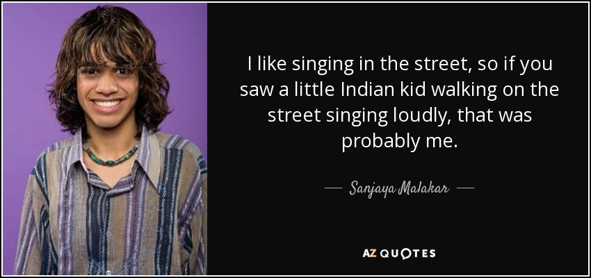 I like singing in the street, so if you saw a little Indian kid walking on the street singing loudly, that was probably me. - Sanjaya Malakar