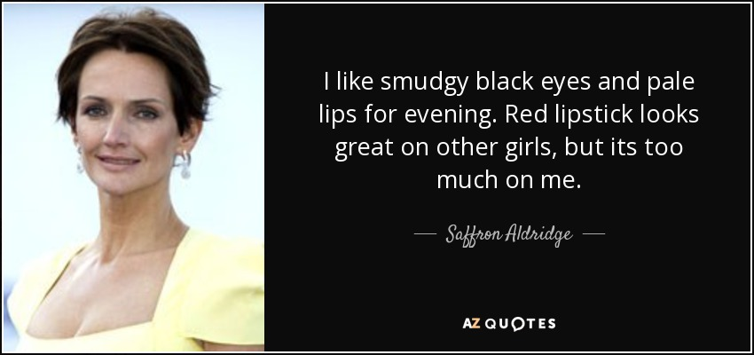 I like smudgy black eyes and pale lips for evening. Red lipstick looks great on other girls, but its too much on me. - Saffron Aldridge