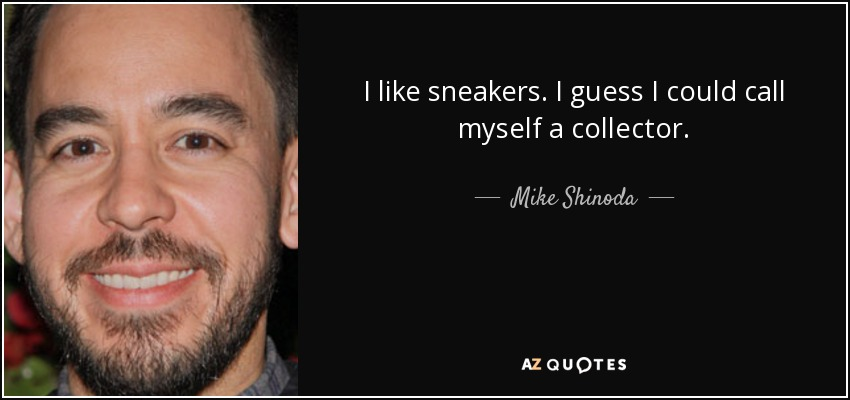 I like sneakers. I guess I could call myself a collector. - Mike Shinoda