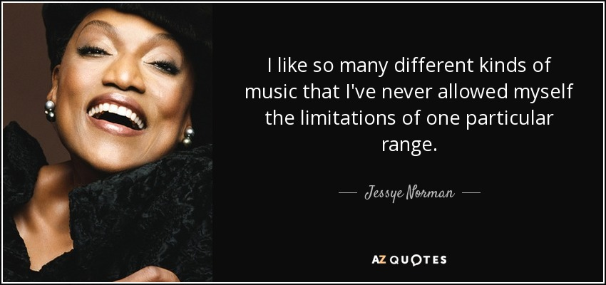 I like so many different kinds of music that I've never allowed myself the limitations of one particular range. - Jessye Norman
