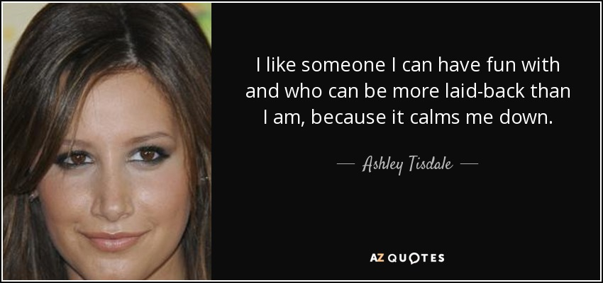 I like someone I can have fun with and who can be more laid-back than I am, because it calms me down. - Ashley Tisdale