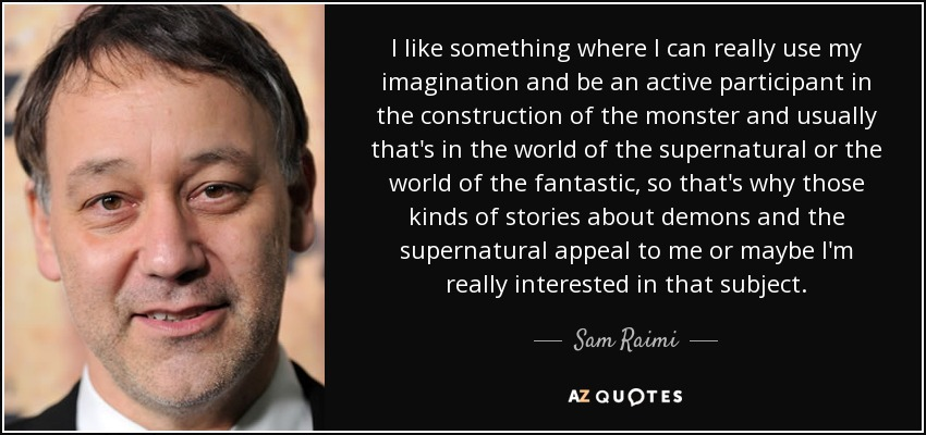 I like something where I can really use my imagination and be an active participant in the construction of the monster and usually that's in the world of the supernatural or the world of the fantastic, so that's why those kinds of stories about demons and the supernatural appeal to me or maybe I'm really interested in that subject. - Sam Raimi