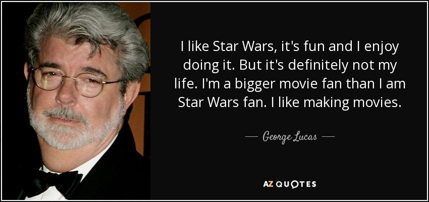 I like Star Wars, it's fun and I enjoy doing it. But it's definitely not my life. I'm a bigger movie fan than I am Star Wars fan. I like making movies. - George Lucas
