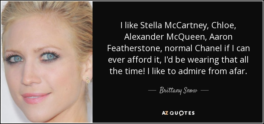 I like Stella McCartney, Chloe, Alexander McQueen, Aaron Featherstone, normal Chanel if I can ever afford it, I'd be wearing that all the time! I like to admire from afar. - Brittany Snow