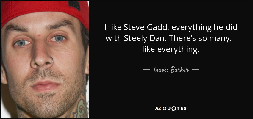 I like Steve Gadd, everything he did with Steely Dan. There's so many. I like everything. - Travis Barker