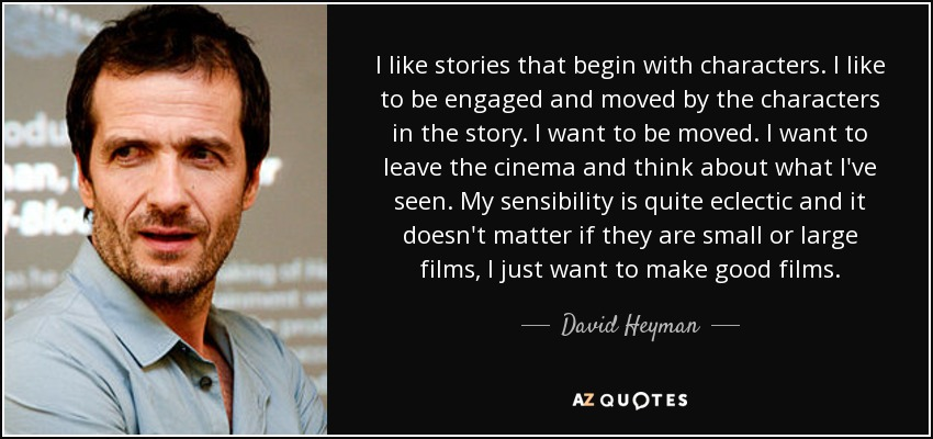 I like stories that begin with characters. I like to be engaged and moved by the characters in the story. I want to be moved. I want to leave the cinema and think about what I've seen. My sensibility is quite eclectic and it doesn't matter if they are small or large films, I just want to make good films. - David Heyman
