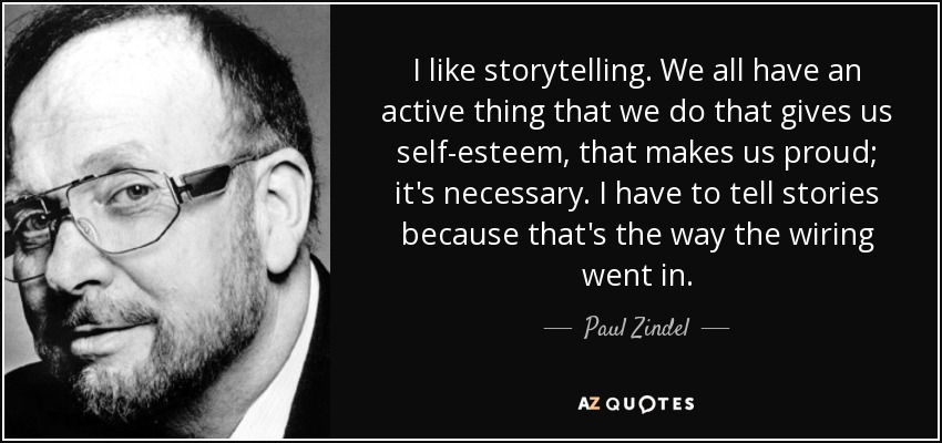 I like storytelling. We all have an active thing that we do that gives us self-esteem, that makes us proud; it's necessary. I have to tell stories because that's the way the wiring went in. - Paul Zindel