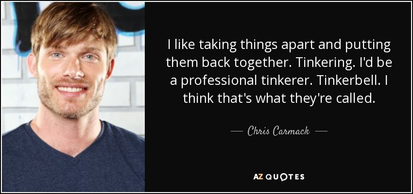 I like taking things apart and putting them back together. Tinkering. I'd be a professional tinkerer. Tinkerbell. I think that's what they're called. - Chris Carmack