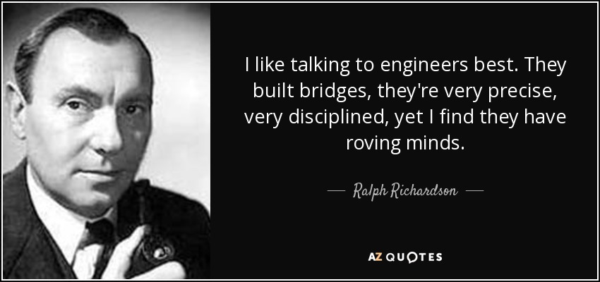 I like talking to engineers best. They built bridges, they're very precise, very disciplined, yet I find they have roving minds. - Ralph Richardson