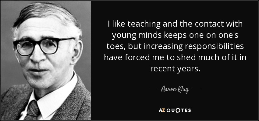 I like teaching and the contact with young minds keeps one on one's toes, but increasing responsibilities have forced me to shed much of it in recent years. - Aaron Klug