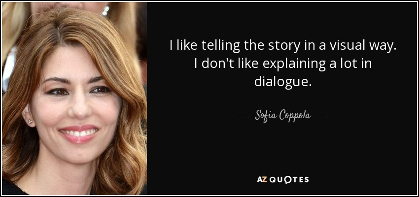 I like telling the story in a visual way. I don't like explaining a lot in dialogue. - Sofia Coppola