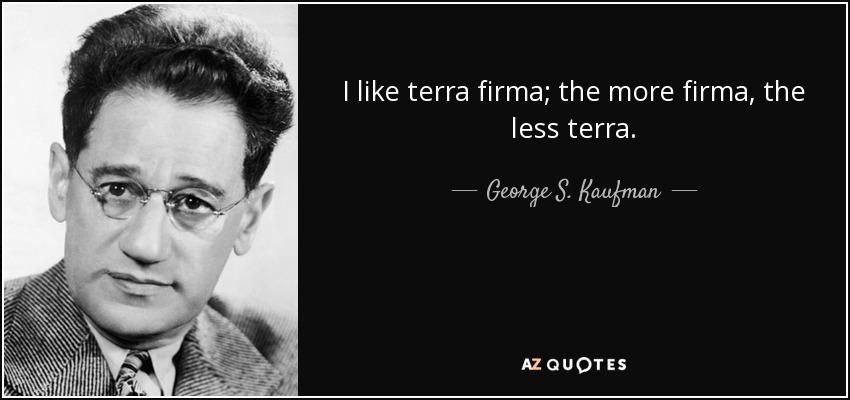 I like terra firma; the more firma, the less terra. - George S. Kaufman