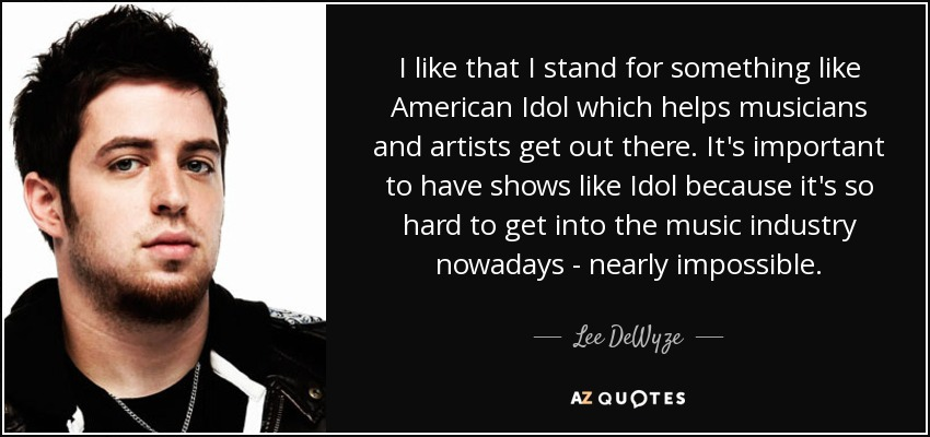 I like that I stand for something like American Idol which helps musicians and artists get out there. It's important to have shows like Idol because it's so hard to get into the music industry nowadays - nearly impossible. - Lee DeWyze