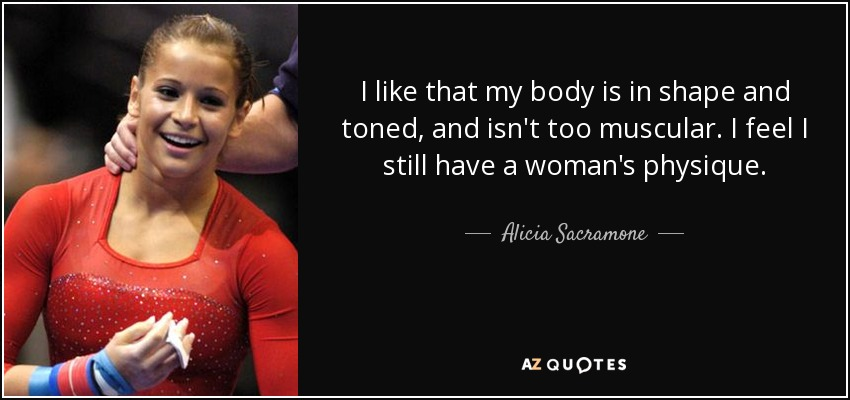I like that my body is in shape and toned, and isn't too muscular. I feel I still have a woman's physique. - Alicia Sacramone