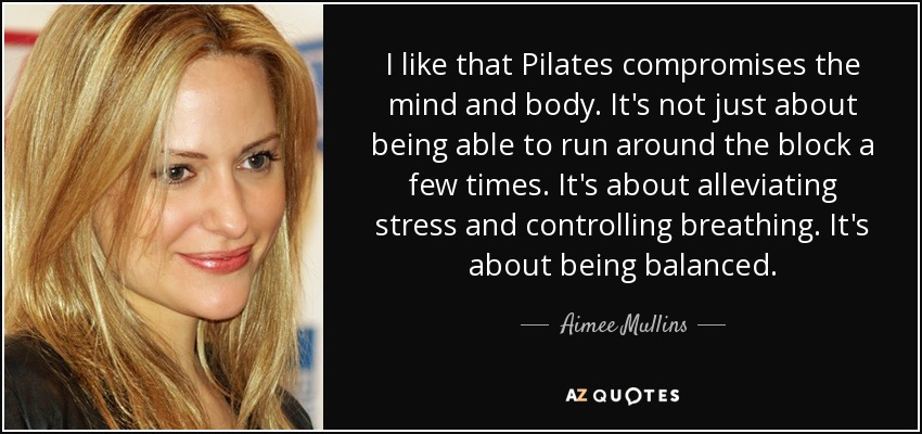 I like that Pilates compromises the mind and body. It's not just about being able to run around the block a few times. It's about alleviating stress and controlling breathing. It's about being balanced. - Aimee Mullins