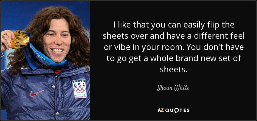 I like that you can easily flip the sheets over and have a different feel or vibe in your room. You don't have to go get a whole brand-new set of sheets. - Shaun White
