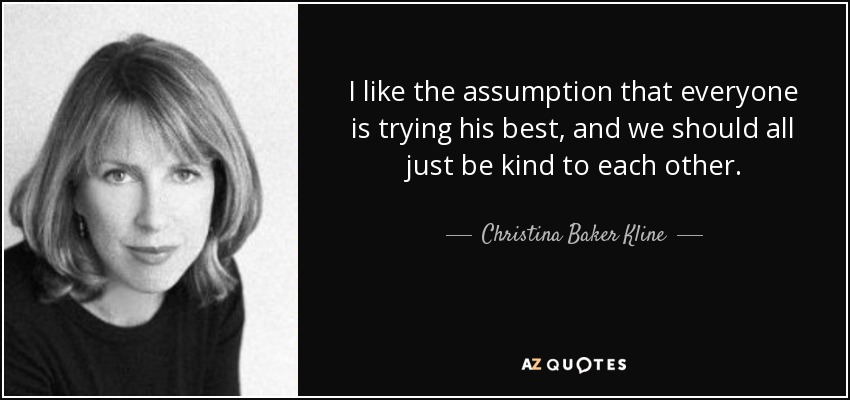 I like the assumption that everyone is trying his best, and we should all just be kind to each other. - Christina Baker Kline