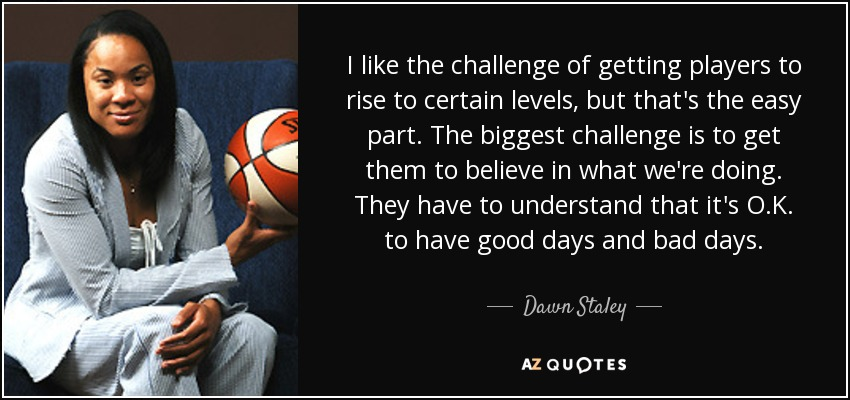 I like the challenge of getting players to rise to certain levels, but that's the easy part. The biggest challenge is to get them to believe in what we're doing. They have to understand that it's O.K. to have good days and bad days. - Dawn Staley